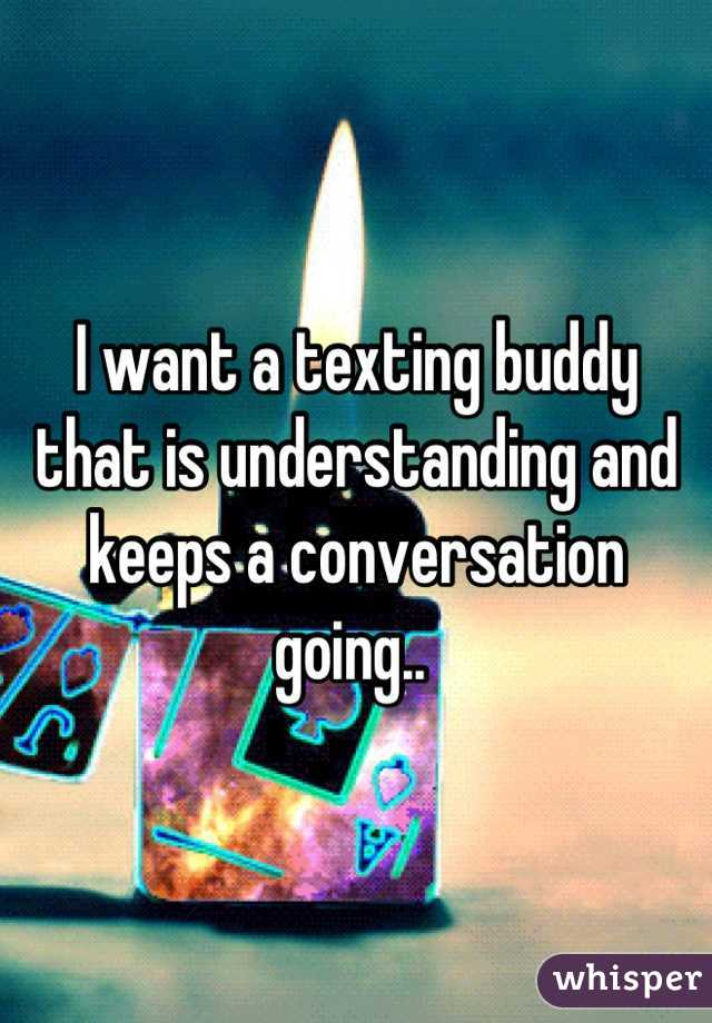 I want a texting buddy that is understanding and keeps a conversation going..