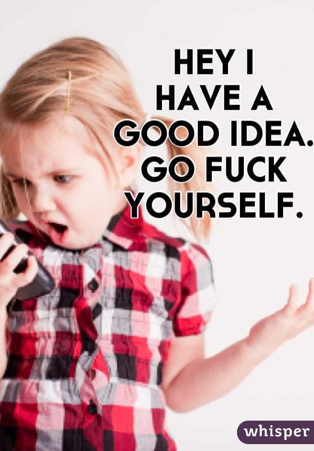 HEY I  HAVE A  GOOD IDEA.  GO FUCK YOURSELF.