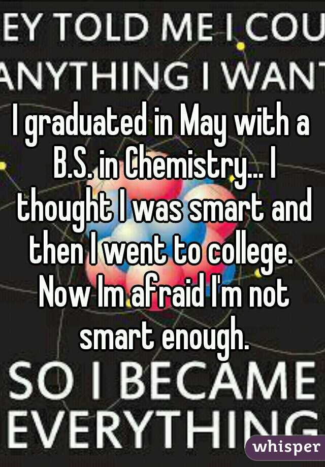 I graduated in May with a B.S. in Chemistry... I thought I was smart and then I went to college.  Now Im afraid I'm not smart enough.