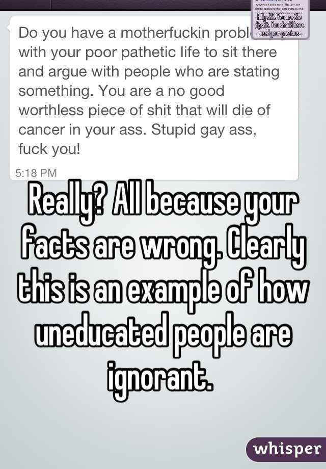 Really? All because your facts are wrong. Clearly this is an example of how uneducated people are ignorant.