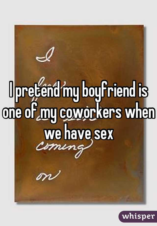 I pretend my boyfriend is one of my coworkers when we have sex