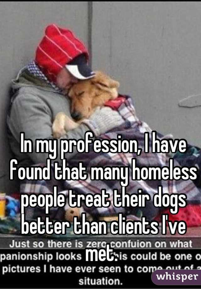In my profession, I have found that many homeless people treat their dogs better than clients I've met.