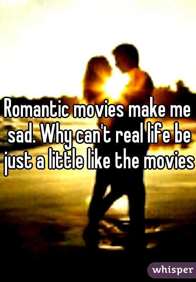 Romantic movies make me sad. Why can't real life be just a little like the movies