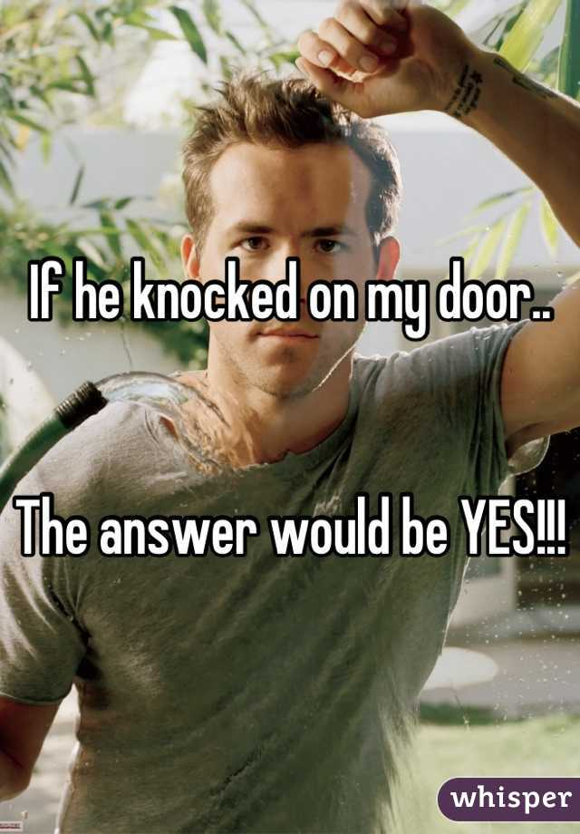 If he knocked on my door..   The answer would be YES!!!