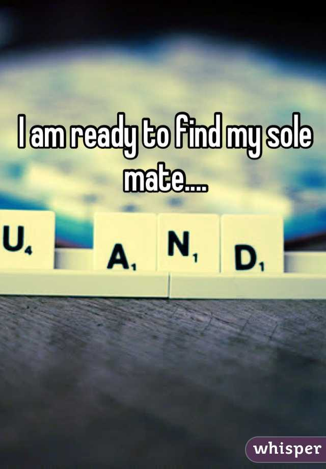 I am ready to find my sole mate....