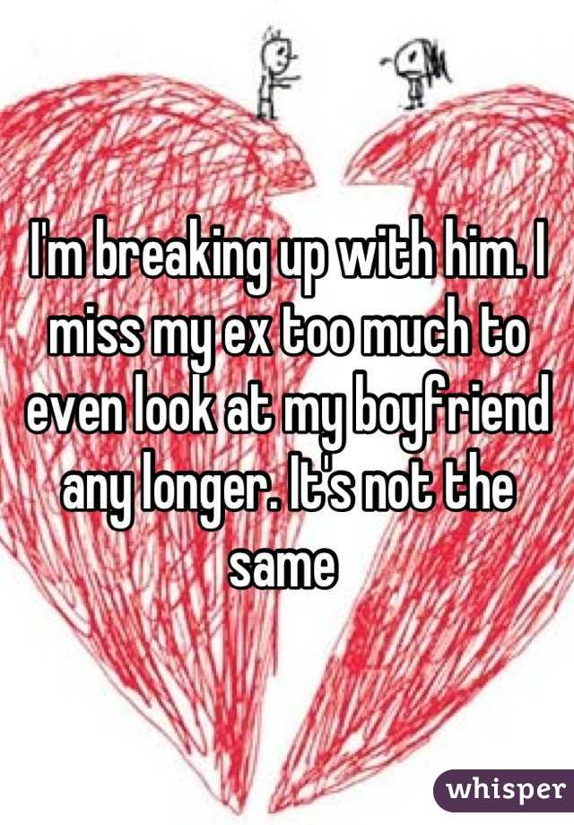 I'm breaking up with him. I miss my ex too much to even look at my boyfriend any longer. It's not the same