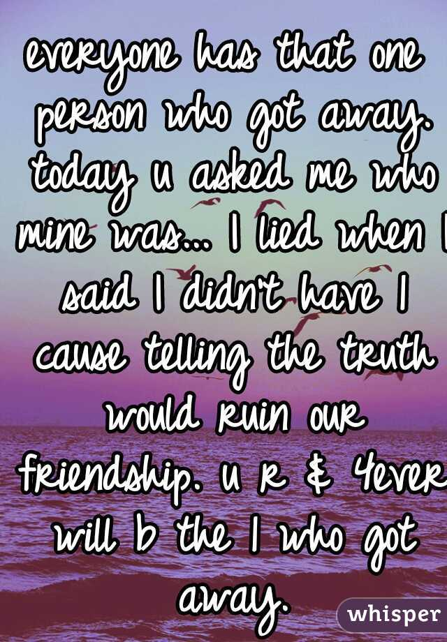 everyone has that one person who got away. today u asked me who mine was... I lied when I said I didn't have 1 cause telling the truth would ruin our friendship. u r & 4ever will b the 1 who got away.