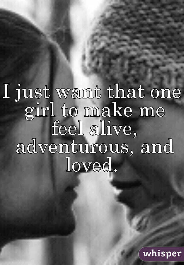 I just want that one girl to make me feel alive, adventurous, and loved.