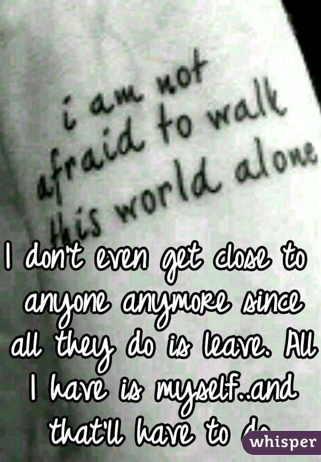 I don't even get close to anyone anymore since all they do is leave. All I have is myself..and that'll have to do.
