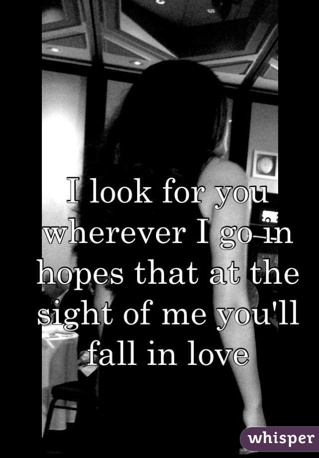 I look for you wherever I go in hopes that at the sight of me you'll fall in love