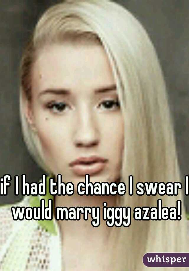 if I had the chance I swear I would marry iggy azalea!