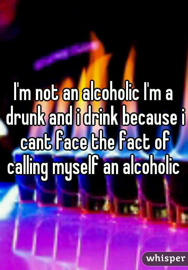 I'm not an alcoholic I'm a drunk and i drink because i cant face the fact of calling myself an alcoholic