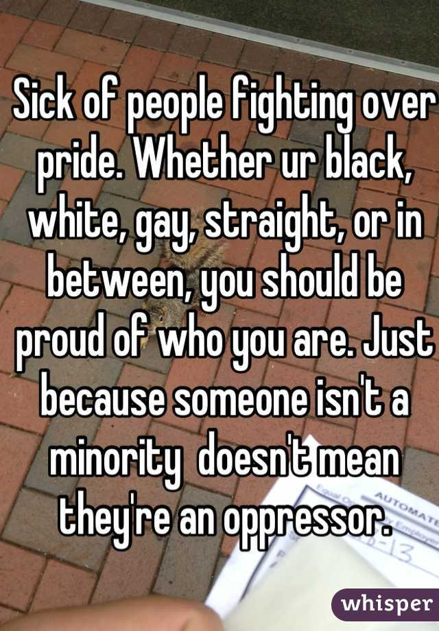 Sick of people fighting over pride. Whether ur black, white, gay, straight, or in between, you should be proud of who you are. Just because someone isn't a minority  doesn't mean they're an oppressor.