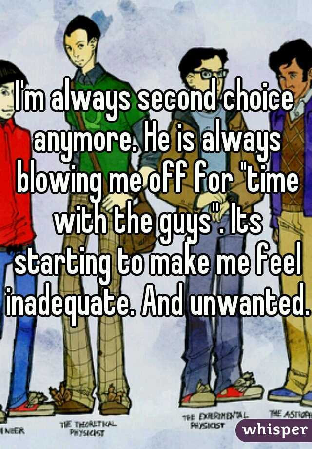 "I'm always second choice anymore. He is always blowing me off for ""time with the guys"". Its starting to make me feel inadequate. And unwanted."