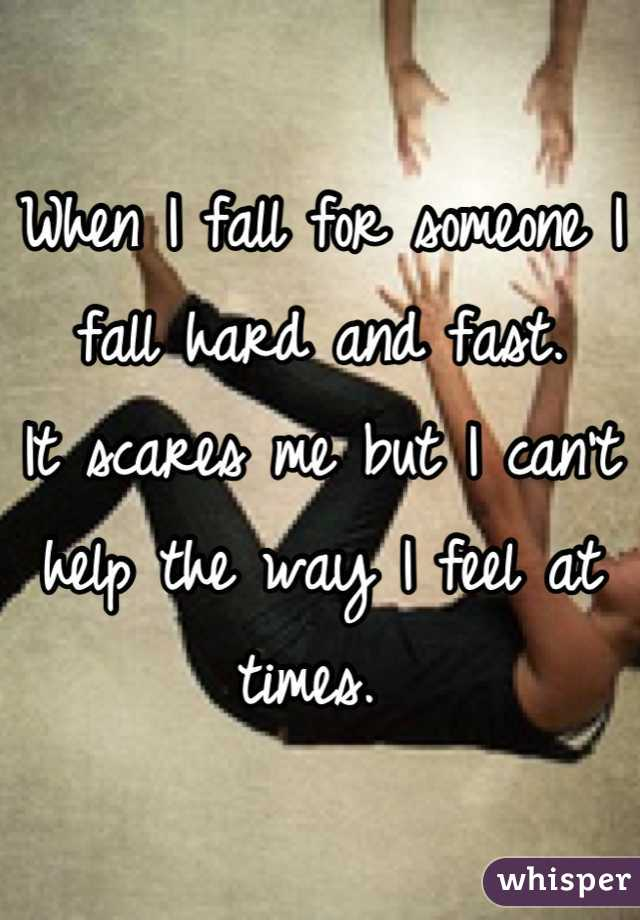 When I fall for someone I fall hard and fast. It scares me but I can't help the way I feel at times.
