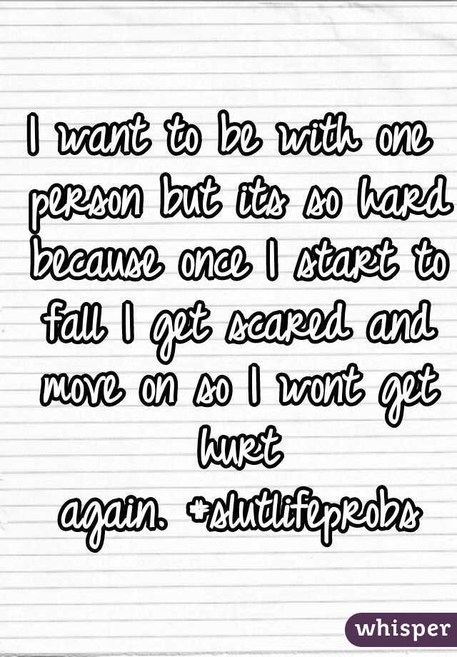 I want to be with one person but its so hard because once I start to fall I get scared and move on so I wont get hurt again. #slutlifeprobs