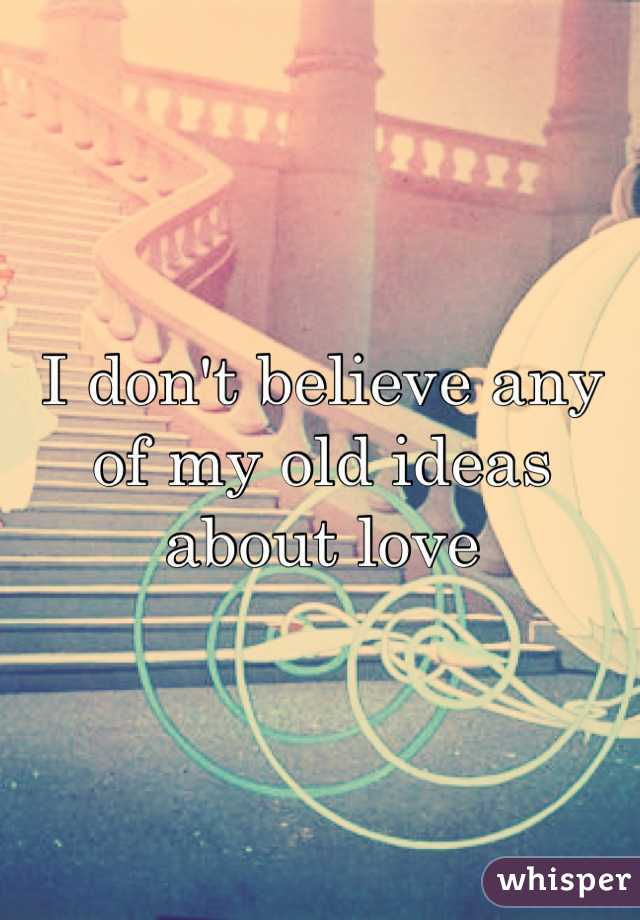 I don't believe any of my old ideas about love