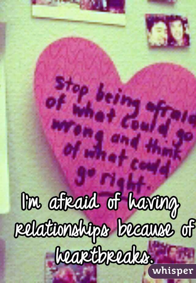I'm afraid of having relationships because of heartbreaks.