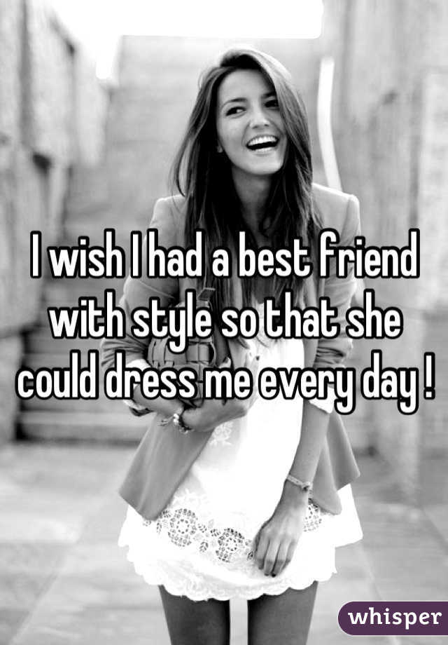 I wish I had a best friend with style so that she could dress me every day !