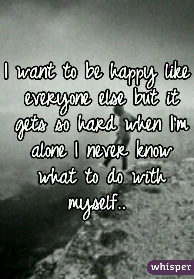 I want to be happy like everyone else but it gets so hard when I'm alone I never know what to do with myself..