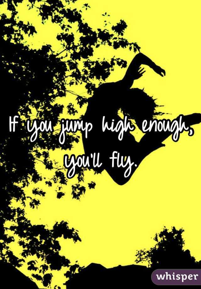 If you jump high enough, you'll fly.