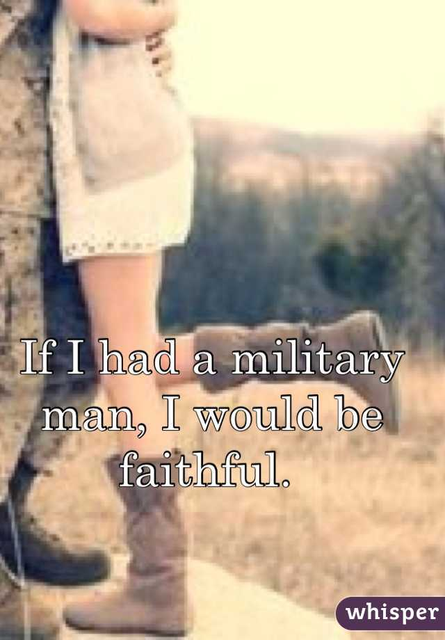 If I had a military man, I would be faithful.