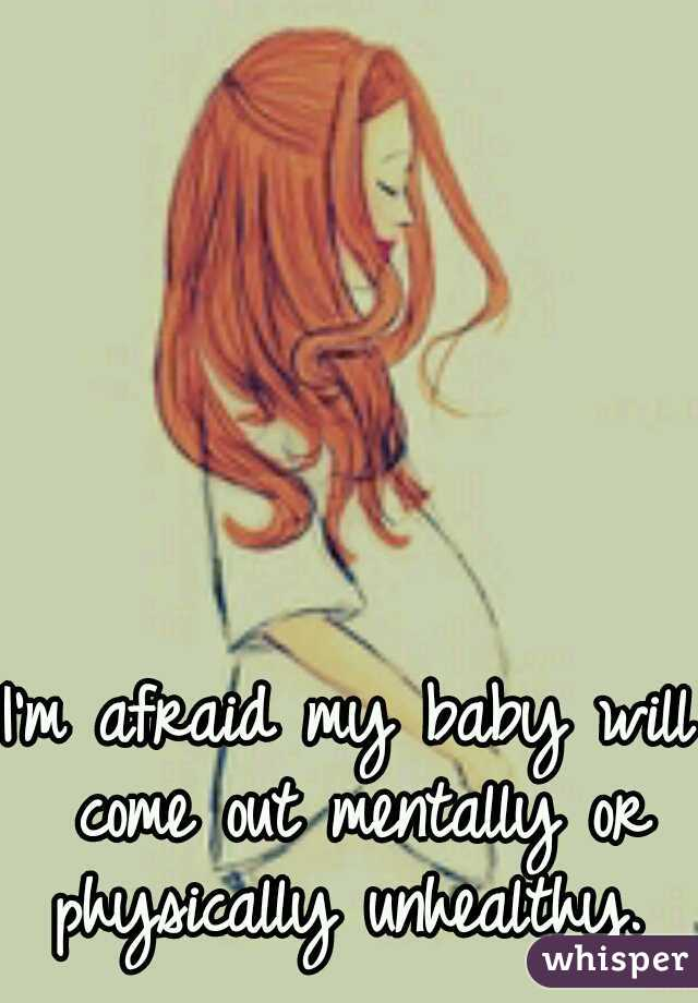 I'm afraid my baby will come out mentally or physically unhealthy.