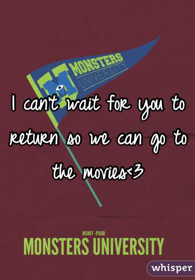 I can't wait for you to return so we can go to the movies<3