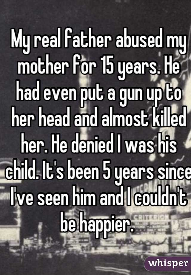 My real father abused my mother for 15 years. He had even put a gun up to her head and almost killed her. He denied I was his child. It's been 5 years since I've seen him and I couldn't be happier.