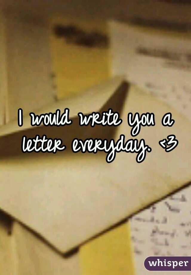 I would write you a letter everyday. <3