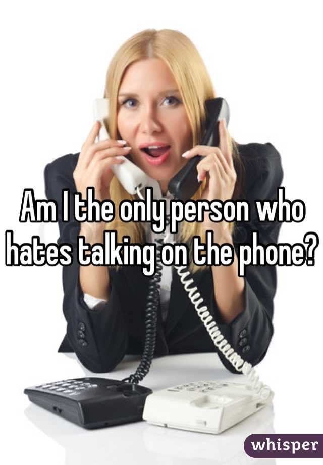 Am I the only person who hates talking on the phone?