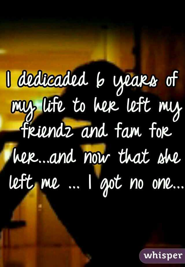I dedicaded 6 years of my life to her left my friendz and fam for her...and now that she left me ... I got no one...