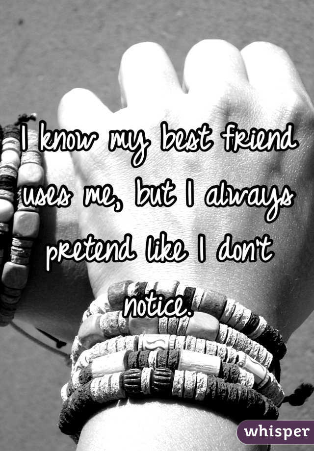 I know my best friend uses me, but I always pretend like I don't notice.