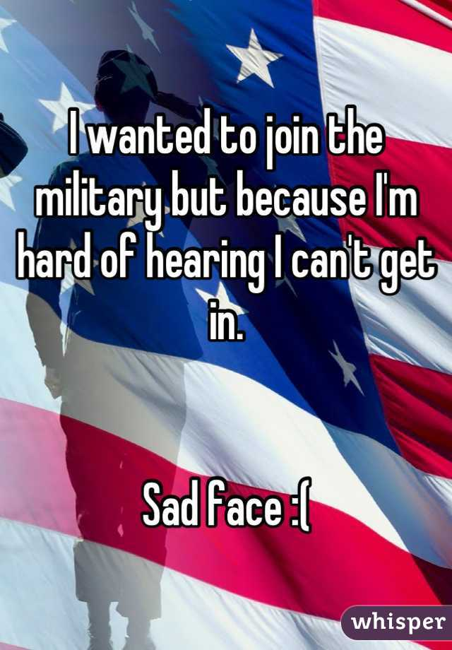 I wanted to join the military but because I'm hard of hearing I can't get in.   Sad face :(