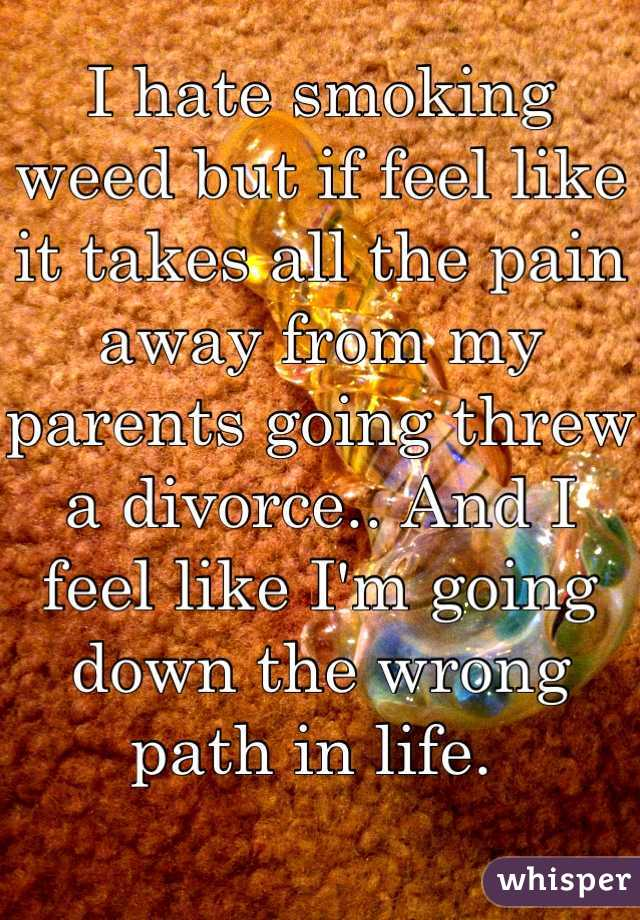 I hate smoking weed but if feel like it takes all the pain away from my parents going threw a divorce.. And I feel like I'm going down the wrong path in life.