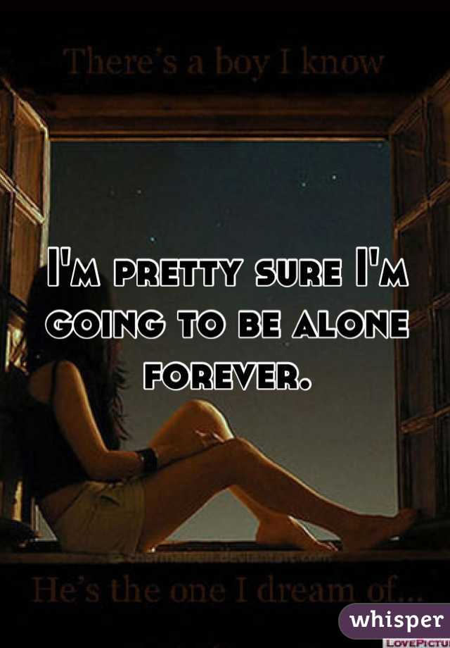 I'm pretty sure I'm going to be alone forever.