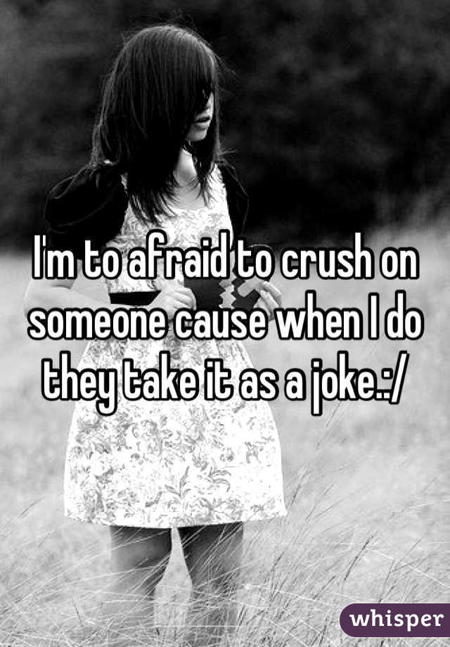 I'm to afraid to crush on someone cause when I do they take it as a joke.:/