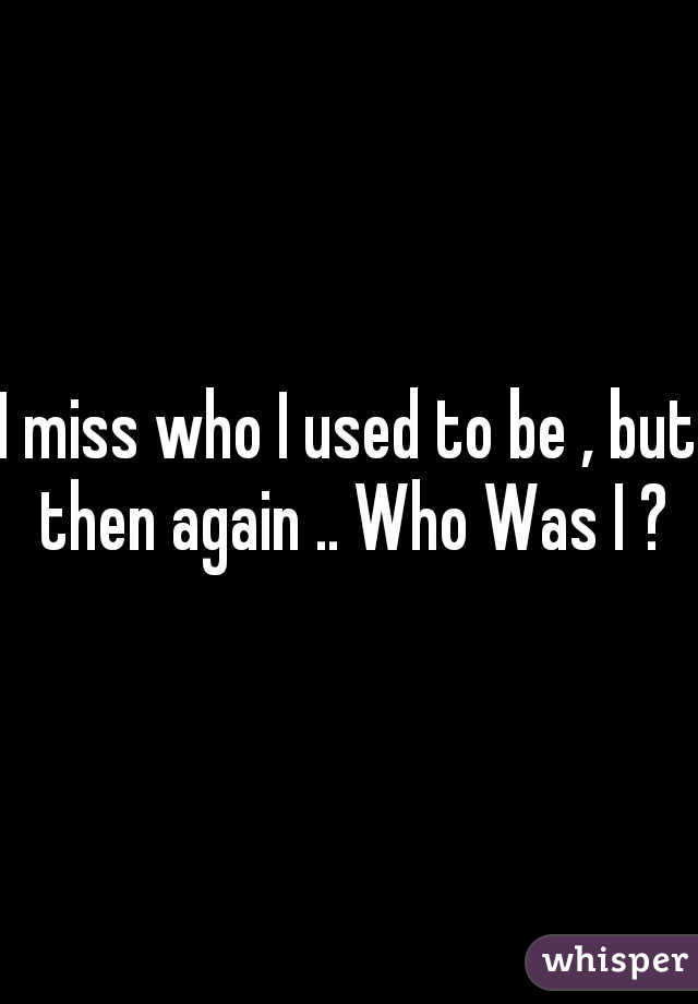 I miss who I used to be , but then again .. Who Was I ?