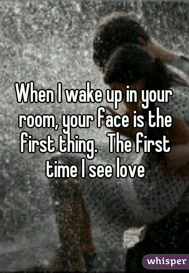 When I wake up in your room, your face is the first thing. The first time I see love