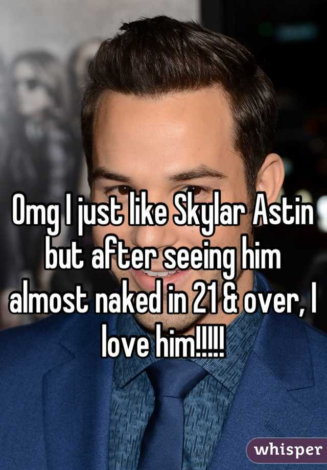 Omg I just like Skylar Astin but after seeing him almost naked in 21 & over, I love him!!!!!