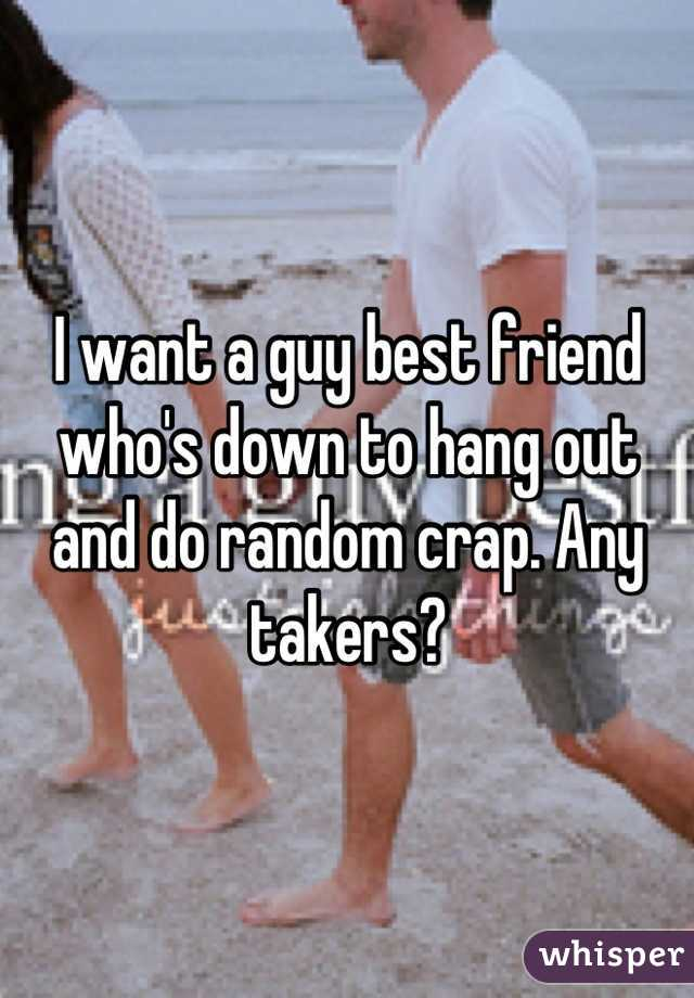 I want a guy best friend who's down to hang out and do random crap. Any takers?