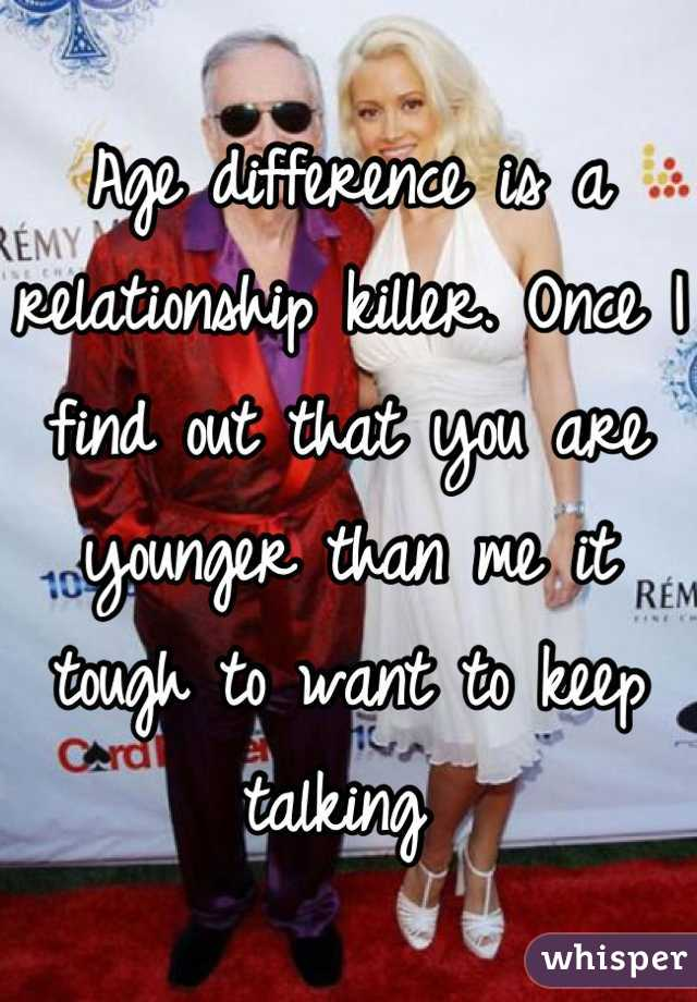 Age difference is a relationship killer. Once I find out that you are younger than me it tough to want to keep talking