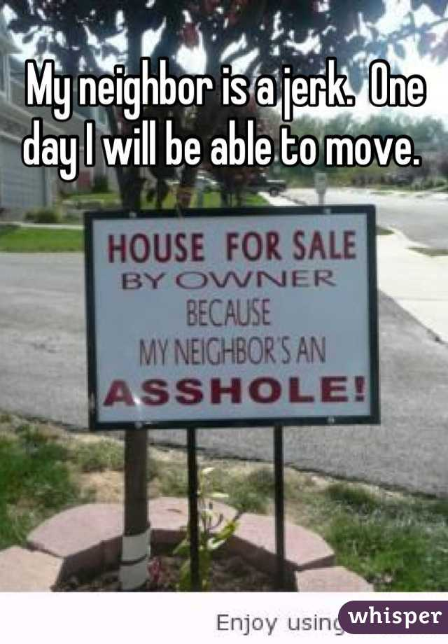 My neighbor is a jerk.  One day I will be able to move.