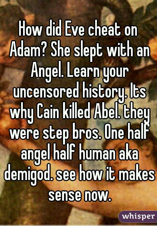How did Eve cheat on Adam? She slept with an Angel. Learn your uncensored history. Its why Cain killed Abel. they were step bros. One half angel half human aka demigod. see how it makes sense now.