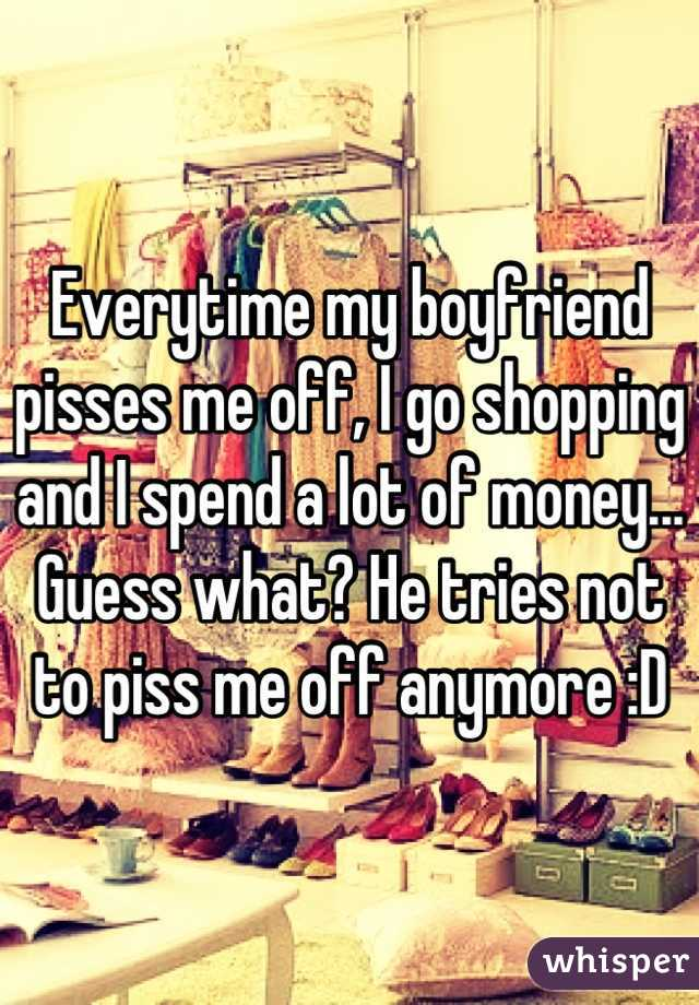 Everytime my boyfriend pisses me off, I go shopping and I spend a lot of money... Guess what? He tries not to piss me off anymore :D