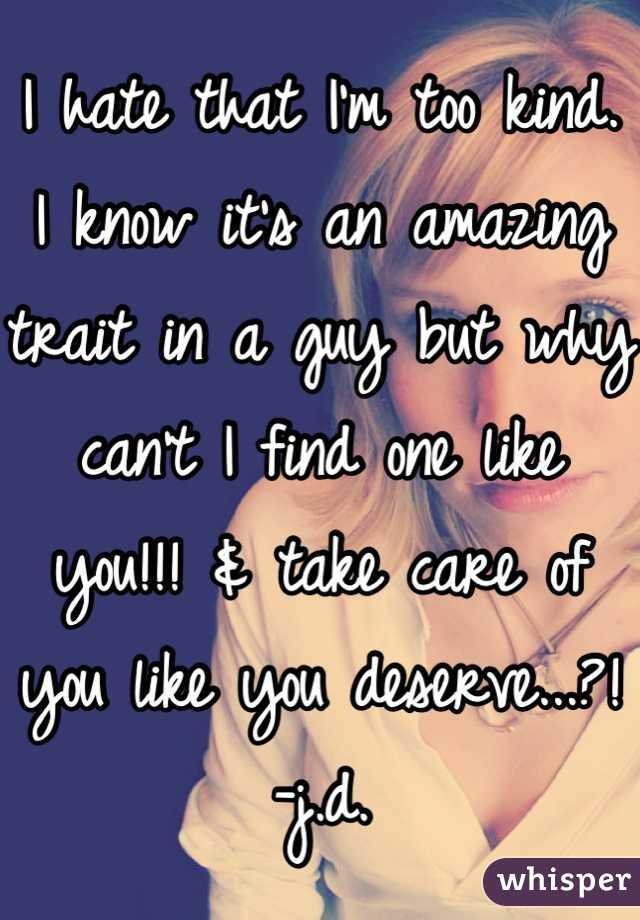 I hate that I'm too kind. I know it's an amazing trait in a guy but why can't I find one like you!!! & take care of you like you deserve...?!  -j.d.