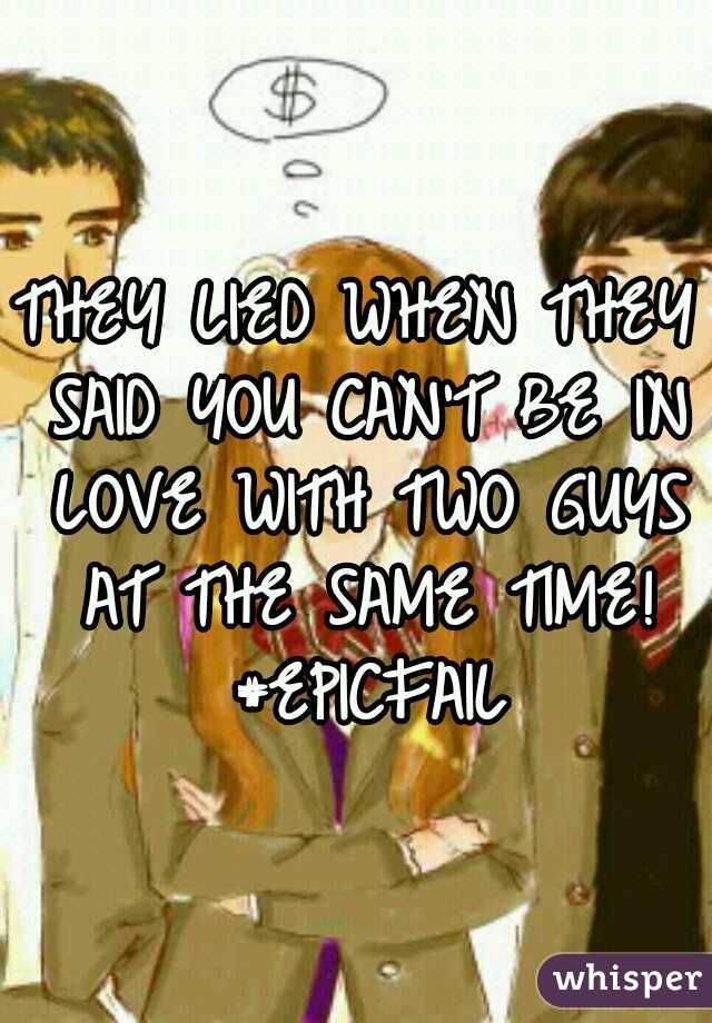 THEY LIED WHEN THEY SAID YOU CAN'T BE IN LOVE WITH TWO GUYS AT THE SAME TIME! #EPICFAIL