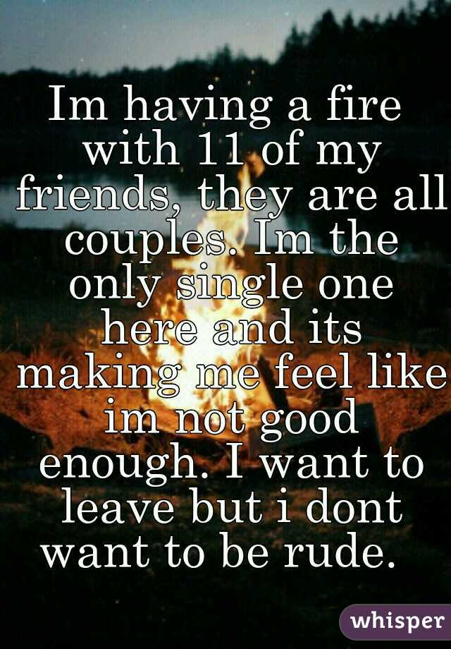 Im having a fire with 11 of my friends, they are all couples. Im the only single one here and its making me feel like im not good enough. I want to leave but i dont want to be rude.