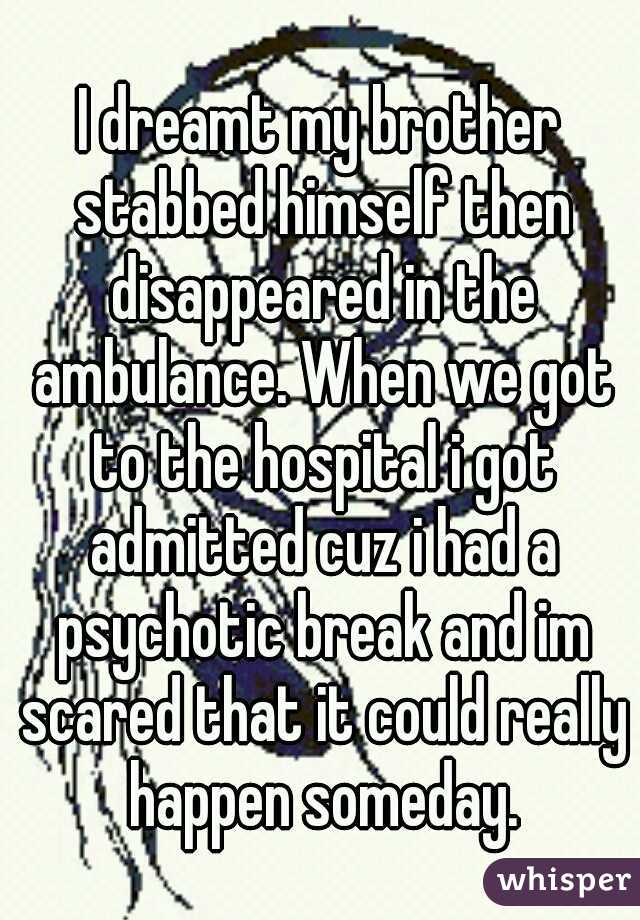I dreamt my brother stabbed himself then disappeared in the ambulance. When we got to the hospital i got admitted cuz i had a psychotic break and im scared that it could really happen someday.