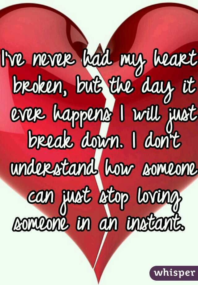 I've never had my heart broken, but the day it ever happens I will just break down. I don't understand how someone can just stop loving someone in an instant.